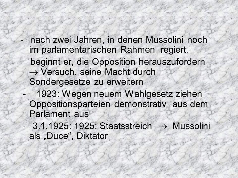 - nach zwei Jahren, in denen Mussolini noch im parlamentarischen Rahmen regiert, beginnt er, die Opposition herauszufordern Versuch, seine Macht durch Sondergesetze zu erweitern - 1923: Wegen neuem Wahlgesetz ziehen Oppositionsparteien demonstrativ aus dem Parlament aus - 3.1.1925: 1925: Staatsstreich Mussolini als Duce, Diktator