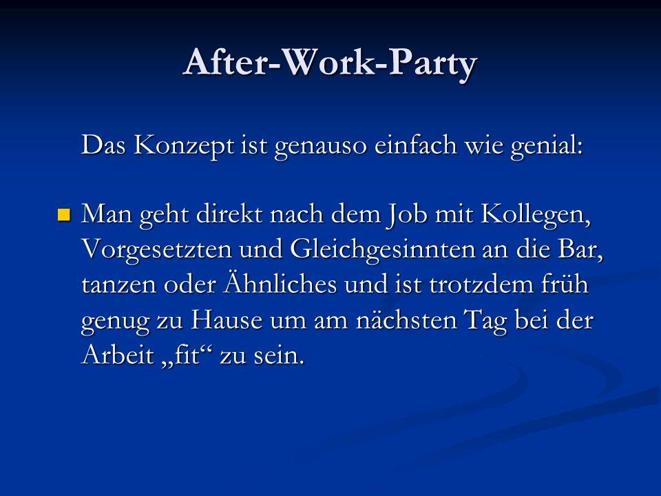 After-Work-Party Das Konzept ist genauso einfach wie genial: Man geht direkt nach dem Job mit Kollegen, Vorgesetzten und Gleichgesinnten an die Bar, tanzen oder Ähnliches und ist trotzdem früh genug zu Hause um am nächsten Tag bei der Arbeit fit zu sein.