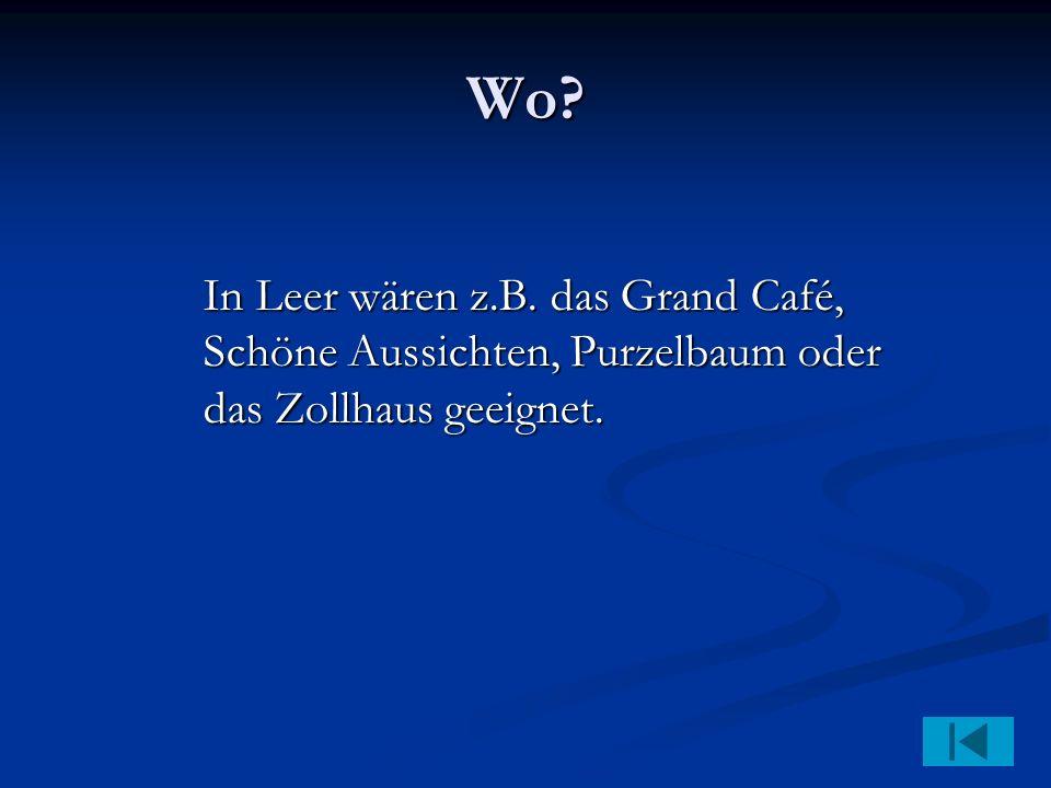 Wo In Leer wären z.B. das Grand Café, Schöne Aussichten, Purzelbaum oder das Zollhaus geeignet.