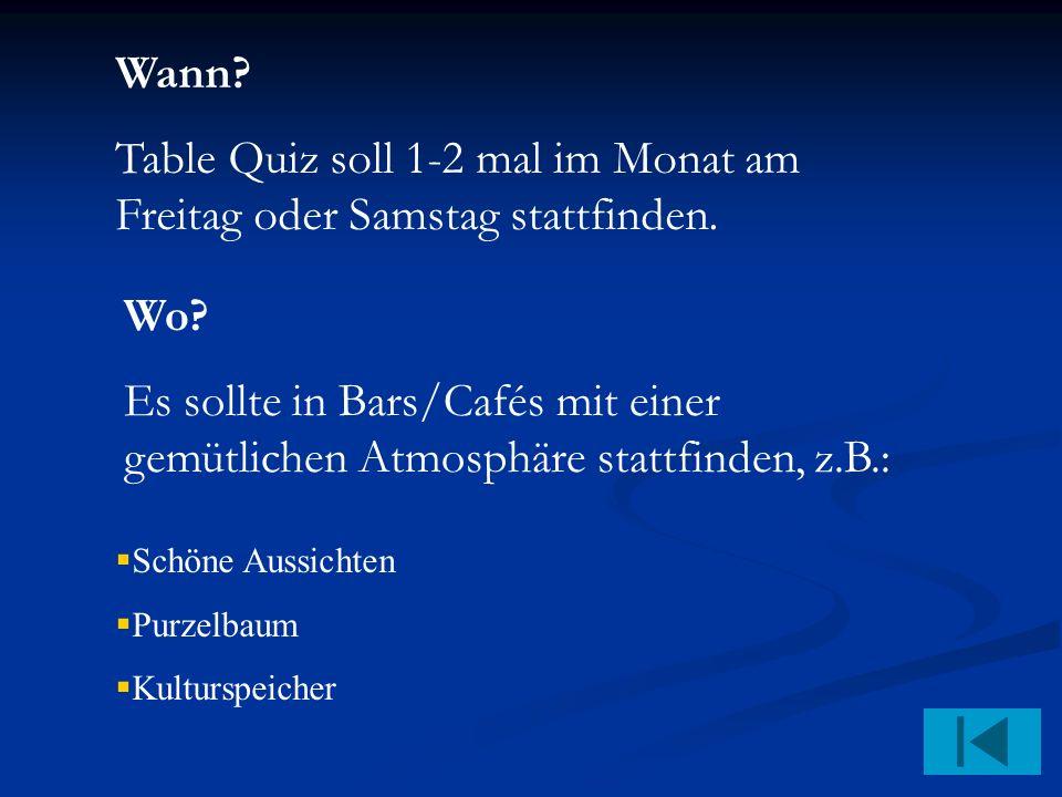 Wann. Table Quiz soll 1-2 mal im Monat am Freitag oder Samstag stattfinden.