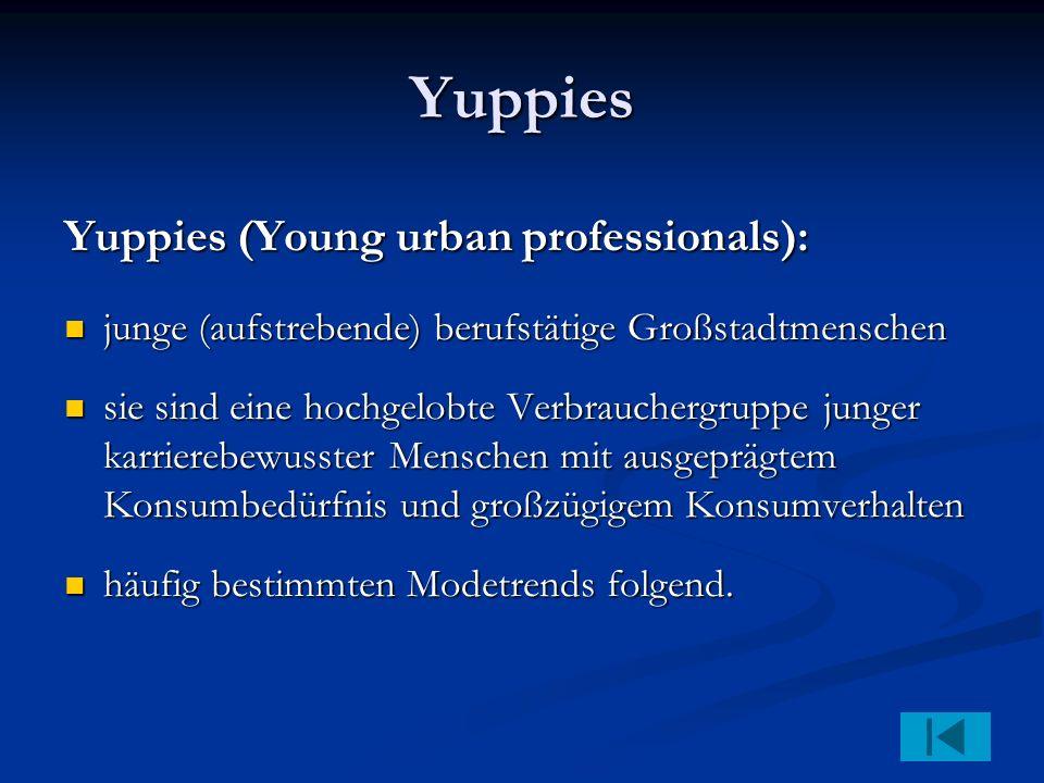 Yuppies Yuppies (Young urban professionals): junge (aufstrebende) berufstätige Großstadtmenschen junge (aufstrebende) berufstätige Großstadtmenschen sie sind eine hochgelobte Verbrauchergruppe junger karrierebewusster Menschen mit ausgeprägtem Konsumbedürfnis und großzügigem Konsumverhalten sie sind eine hochgelobte Verbrauchergruppe junger karrierebewusster Menschen mit ausgeprägtem Konsumbedürfnis und großzügigem Konsumverhalten häufig bestimmten Modetrends folgend.