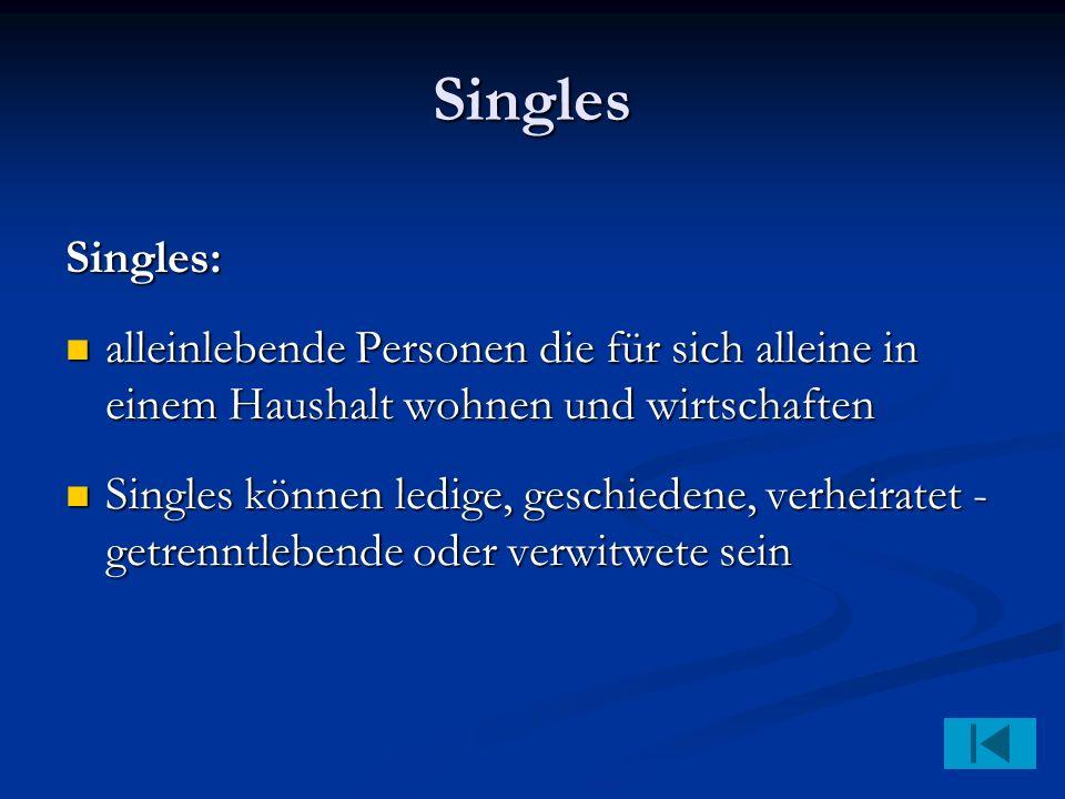 Singles Singles: alleinlebende Personen die für sich alleine in einem Haushalt wohnen und wirtschaften alleinlebende Personen die für sich alleine in einem Haushalt wohnen und wirtschaften Singles können ledige, geschiedene, verheiratet - getrenntlebende oder verwitwete sein Singles können ledige, geschiedene, verheiratet - getrenntlebende oder verwitwete sein