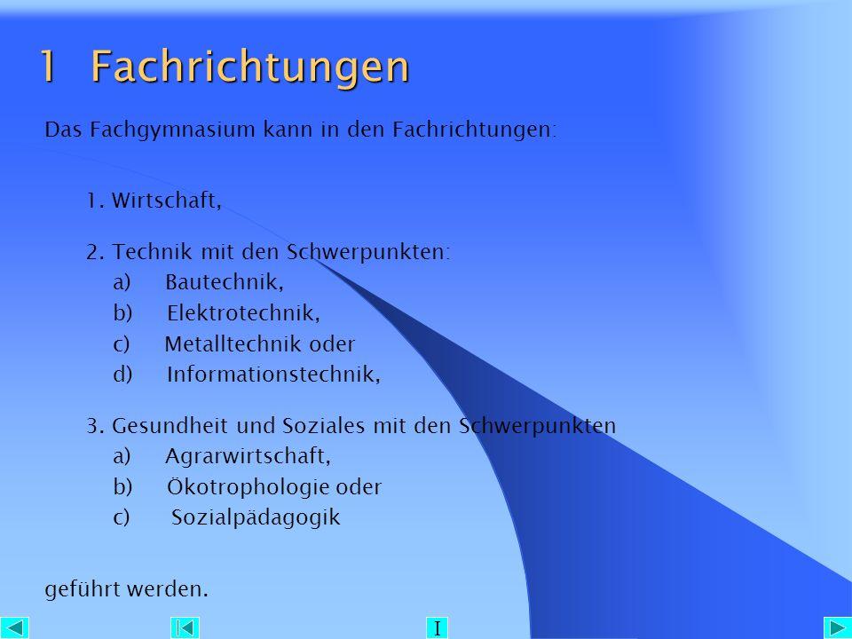 1 Fachrichtungen 1 Fachrichtungen Das Fachgymnasium kann in den Fachrichtungen: 1. Wirtschaft, 2. Technik mit den Schwerpunkten: a) Bautechnik, b) Ele