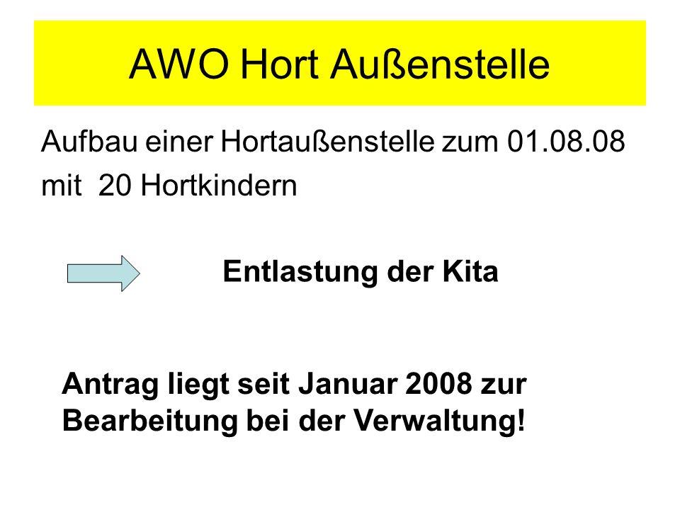 AWO Hort Außenstelle Aufbau einer Hortaußenstelle zum 01.08.08 mit 20 Hortkindern Entlastung der Kita Antrag liegt seit Januar 2008 zur Bearbeitung be