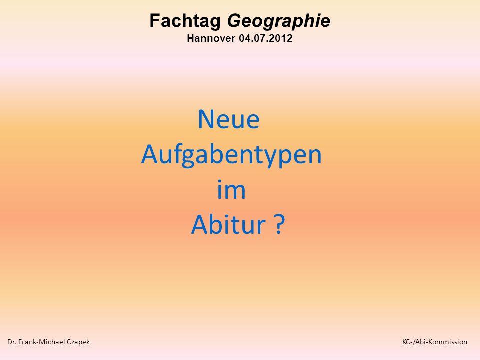 Neue Aufgabentypen im Abitur ? Dr. Frank-Michael Czapek KC-/Abi-Kommission Fachtag Geographie Hannover 04.07.2012