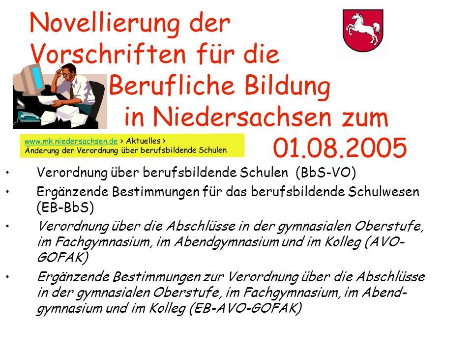 Novellierung der Vorschriften für die Berufliche Bildung in Niedersachsen zum 01.08.2005 Verordnung über berufsbildende Schulen (BbS-VO) Ergänzende Bestimmungen für das berufsbildende Schulwesen (EB-BbS) Verordnung über die Abschlüsse in der gymnasialen Oberstufe, im Fachgymnasium, im Abendgymnasium und im Kolleg (AVO- GOFAK) Ergänzende Bestimmungen zur Verordnung über die Abschlüsse in der gymnasialen Oberstufe, im Fachgymnasium, im Abend- gymnasium und im Kolleg (EB-AVO-GOFAK) www.mk.niedersachsen.dewww.mk.niedersachsen.de > Aktuelles > Änderung der Verordnung über berufsbildende Schulen