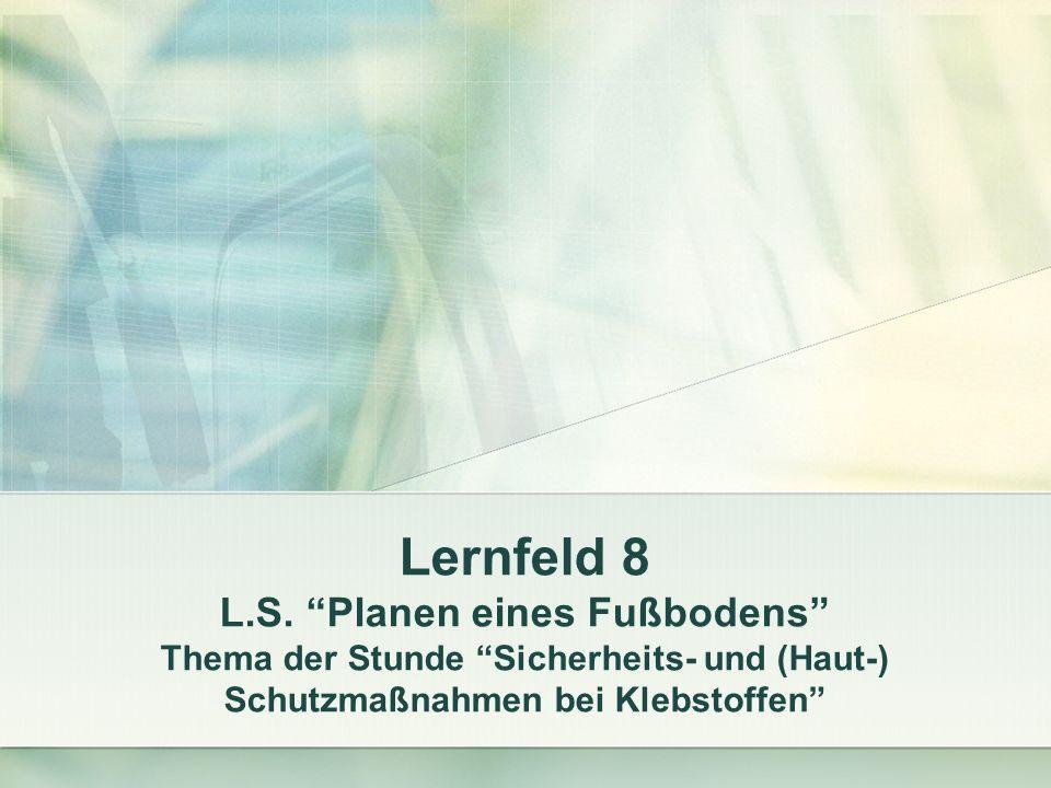 Lernfeld 8 L.S. Planen eines Fußbodens Thema der Stunde Sicherheits- und (Haut-) Schutzmaßnahmen bei Klebstoffen