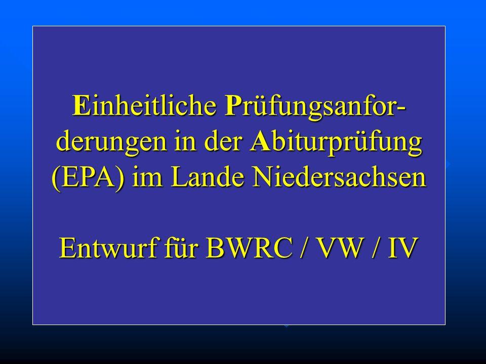 Einheitliche Prüfungsanfor- derungen in der Abiturprüfung (EPA) im Lande Niedersachsen Entwurf für BWRC / VW / IV