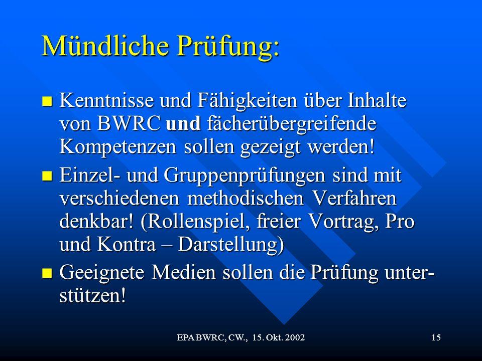 EPA BWRC, CW., 15. Okt. 200215 Mündliche Prüfung: Kenntnisse und Fähigkeiten über Inhalte von BWRC und fächerübergreifende Kompetenzen sollen gezeigt