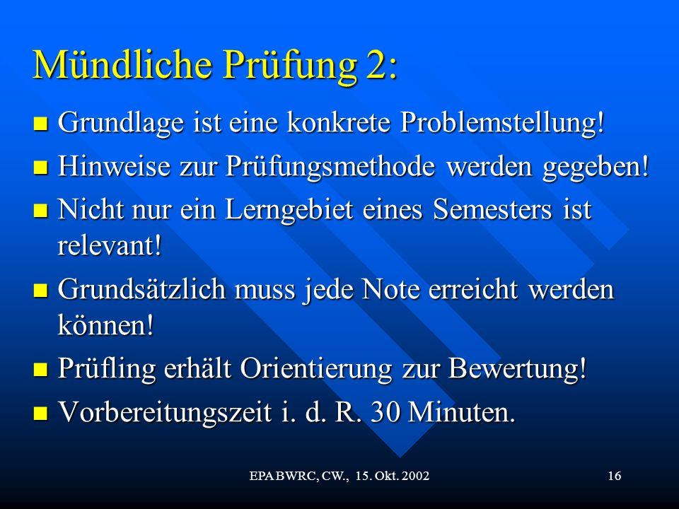 EPA BWRC, CW., 15. Okt. 200216 Mündliche Prüfung 2: Grundlage ist eine konkrete Problemstellung! Grundlage ist eine konkrete Problemstellung! Hinweise