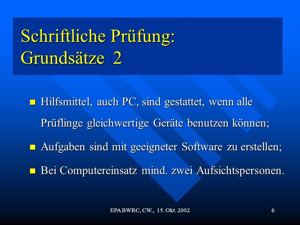 EPA BWRC, CW., 15. Okt. 20026 Schriftliche Prüfung: Grundsätze 2 Schriftliche Prüfung: Grundsätze 2 Hilfsmittel, auch PC, sind gestattet, wenn alle Pr
