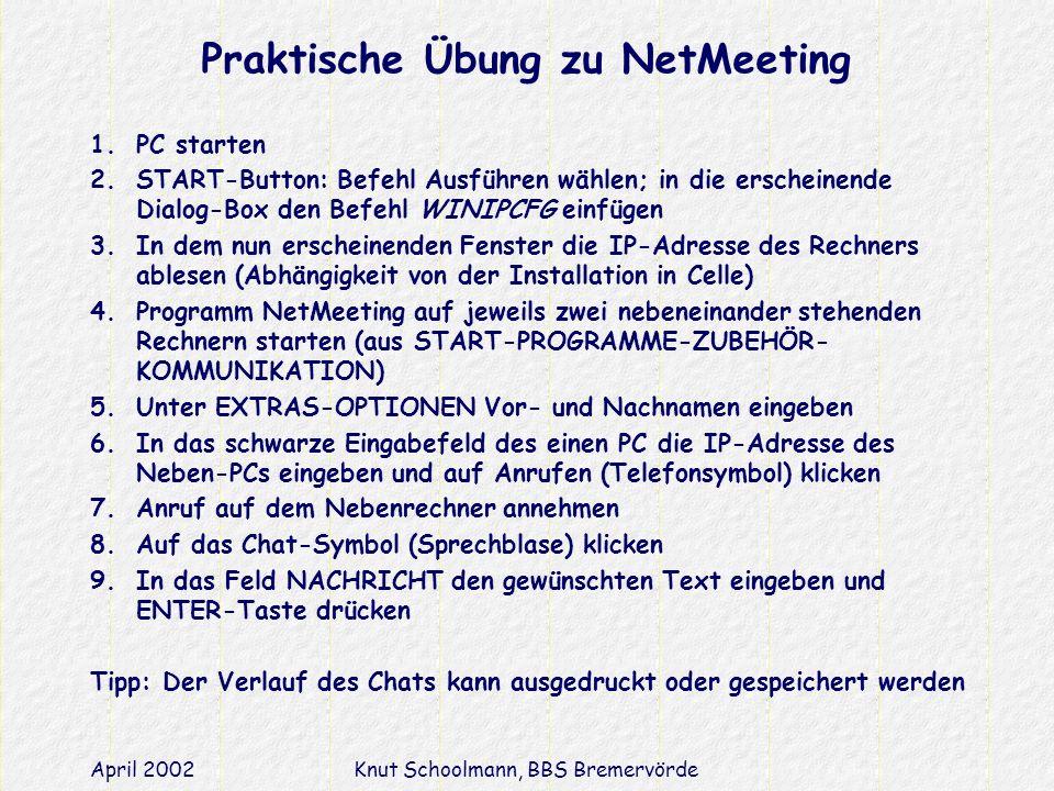 April 2002Knut Schoolmann, BBS Bremervörde Praktische Übung zu NetMeeting 1.PC starten 2.START-Button: Befehl Ausführen wählen; in die erscheinende Dialog-Box den Befehl WINIPCFG einfügen 3.In dem nun erscheinenden Fenster die IP-Adresse des Rechners ablesen (Abhängigkeit von der Installation in Celle) 4.Programm NetMeeting auf jeweils zwei nebeneinander stehenden Rechnern starten (aus START-PROGRAMME-ZUBEHÖR- KOMMUNIKATION) 5.Unter EXTRAS-OPTIONEN Vor- und Nachnamen eingeben 6.In das schwarze Eingabefeld des einen PC die IP-Adresse des Neben-PCs eingeben und auf Anrufen (Telefonsymbol) klicken 7.Anruf auf dem Nebenrechner annehmen 8.Auf das Chat-Symbol (Sprechblase) klicken 9.In das Feld NACHRICHT den gewünschten Text eingeben und ENTER-Taste drücken Tipp: Der Verlauf des Chats kann ausgedruckt oder gespeichert werden