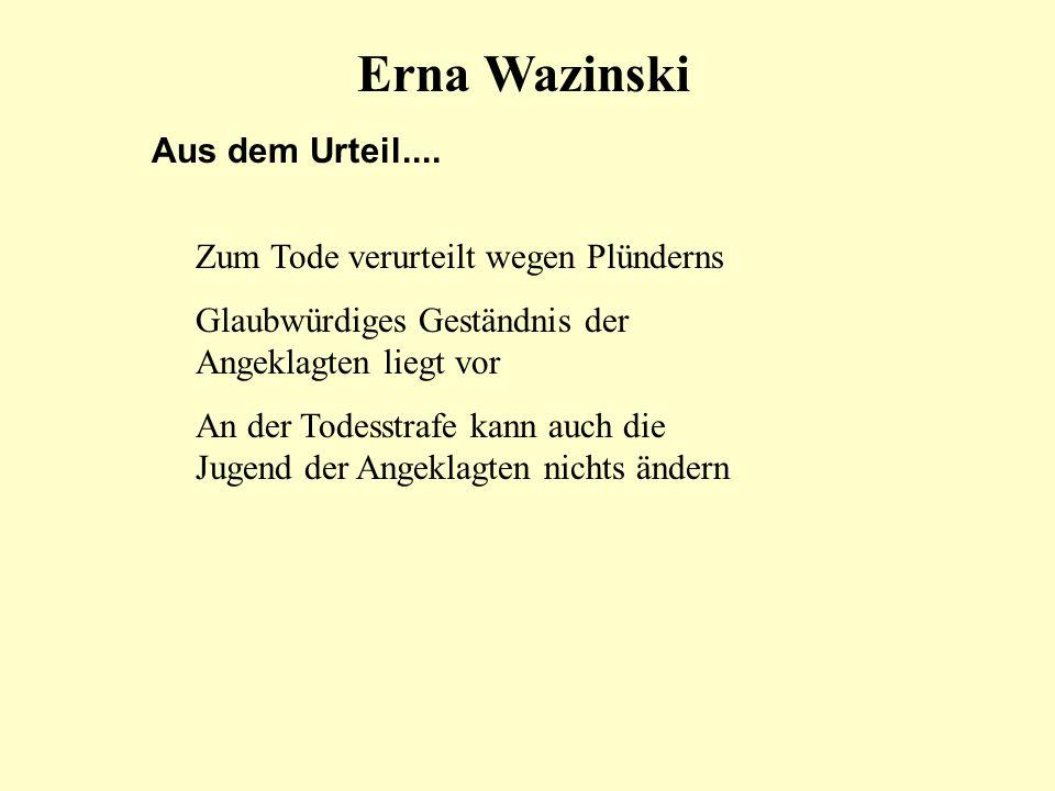 Erna Wazinski Aus dem Urteil.... Zum Tode verurteilt wegen Plünderns Glaubwürdiges Geständnis der Angeklagten liegt vor An der Todesstrafe kann auch d