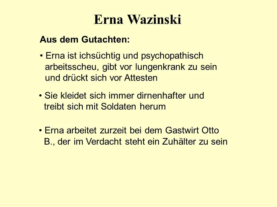 Erna Wazinski Aus dem Gutachten: Erna ist ichsüchtig und psychopathisch arbeitsscheu, gibt vor lungenkrank zu sein und drückt sich vor Attesten Sie kl