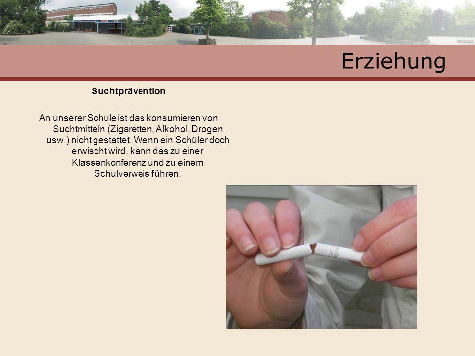 Erziehung Suchtprävention An unserer Schule ist das konsumieren von Suchtmitteln (Zigaretten, Alkohol, Drogen usw.) nicht gestattet. Wenn ein Schüler