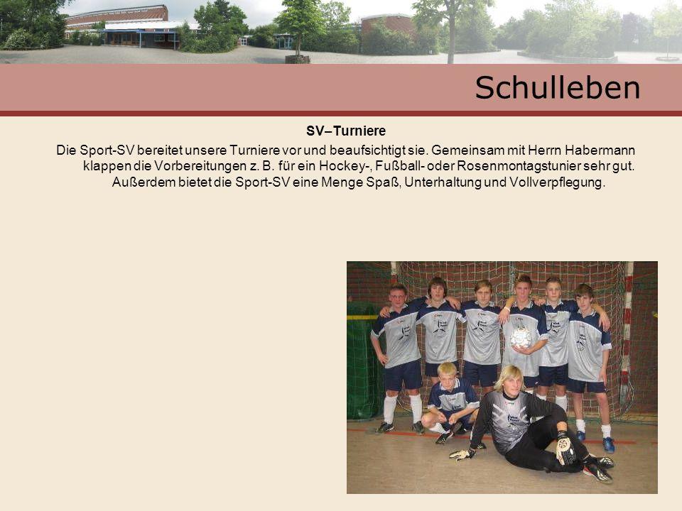 Schulleben SV–Turniere Die Sport-SV bereitet unsere Turniere vor und beaufsichtigt sie. Gemeinsam mit Herrn Habermann klappen die Vorbereitungen z. B.