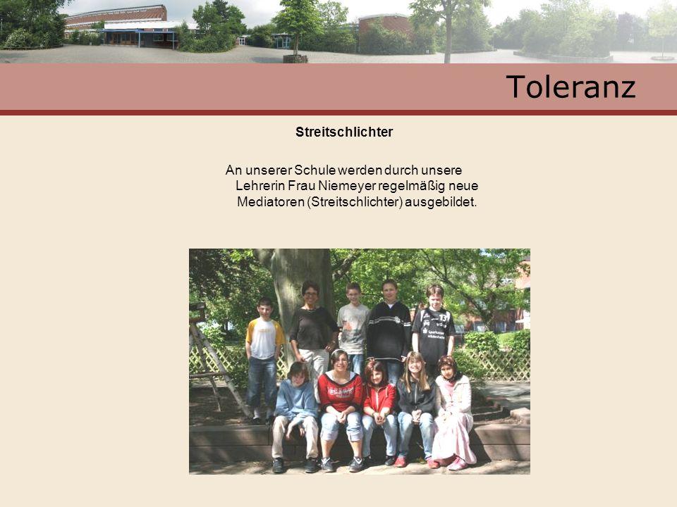 Toleranz Streitschlichter An unserer Schule werden durch unsere Lehrerin Frau Niemeyer regelmäßig neue Mediatoren (Streitschlichter) ausgebildet.