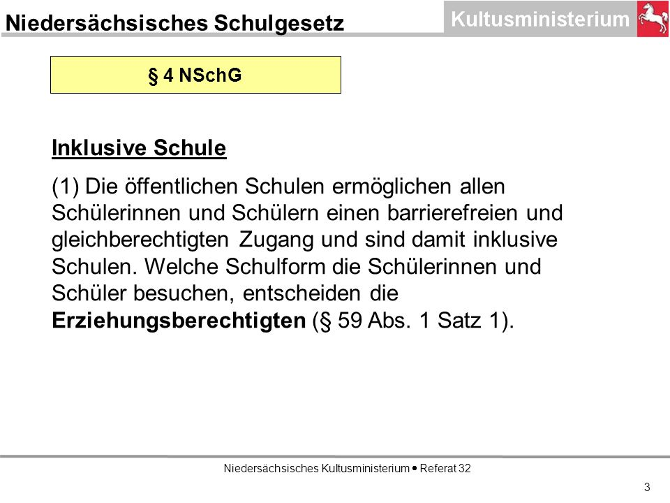 Niedersächsisches Kultusministerium Referat 32 3 Niedersächsisches Schulgesetz § 4 NSchG Inklusive Schule (1) Die öffentlichen Schulen ermöglichen allen Schülerinnen und Schülern einen barrierefreien und gleichberechtigten Zugang und sind damit inklusive Schulen.