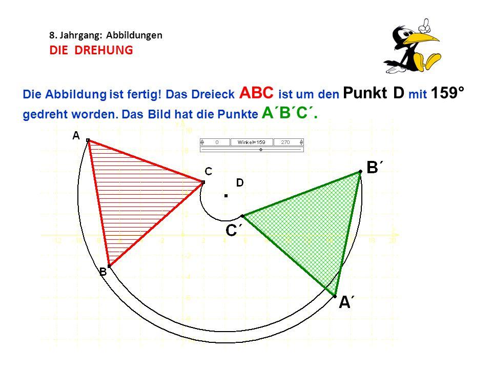 8. Jahrgang: Abbildungen DIE DREHUNG Die Abbildung ist fertig! Das Dreieck ABC ist um den Punkt D mit 159° gedreht worden. Das Bild hat die Punkte A´B