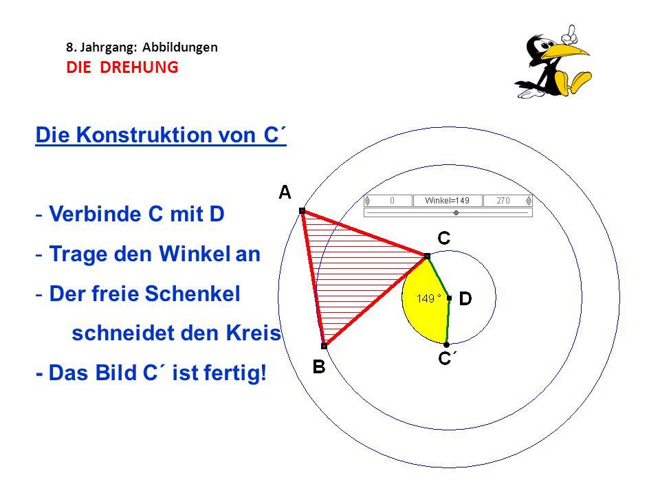 8. Jahrgang: Abbildungen DIE DREHUNG Die Konstruktion von C´ - Verbinde C mit D - Trage den Winkel an - Der freie Schenkel schneidet den Kreis - Das B