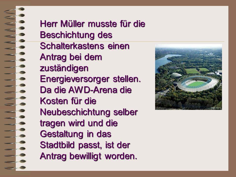 Herr Müller musste für die Beschichtung des Schalterkastens einen Antrag bei dem zuständigen Energieversorger stellen. Da die AWD-Arena die Kosten für