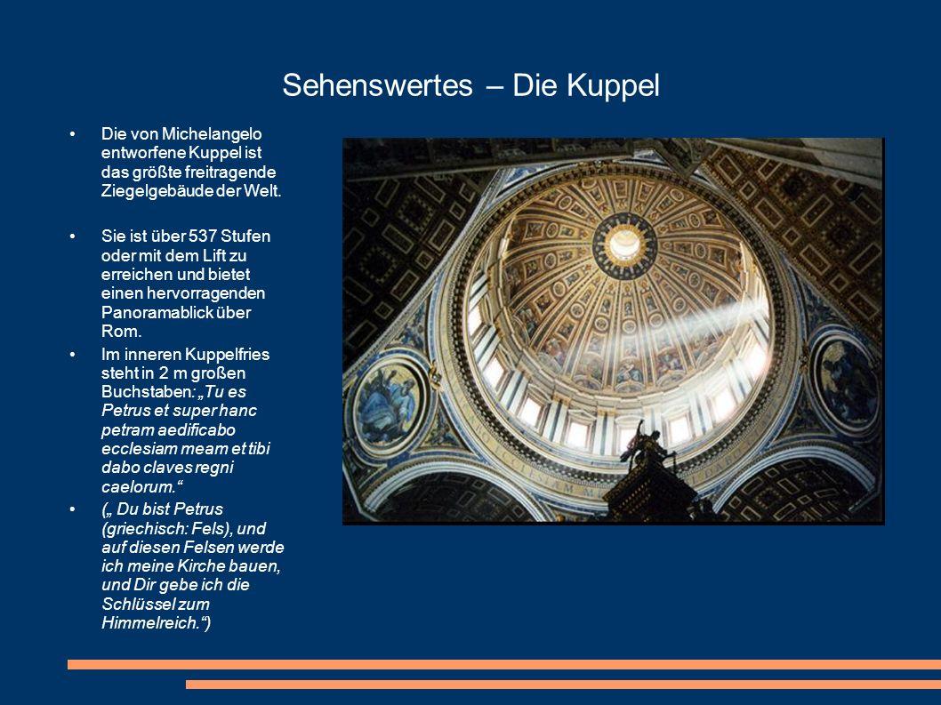 Sehenswertes – Die Kuppel Die von Michelangelo entworfene Kuppel ist das größte freitragende Ziegelgebäude der Welt. Sie ist über 537 Stufen oder mit