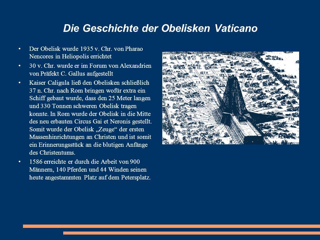 Die Geschichte der Obelisken Vaticano Der Obelisk wurde 1935 v. Chr. von Pharao Nencores in Heliopolis errichtet 30 v. Chr. wurde er im Forum von Alex