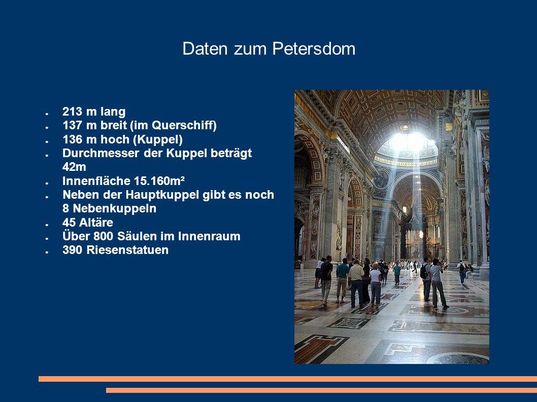 Daten zum Petersdom 213 m lang 137 m breit (im Querschiff) 136 m hoch (Kuppel) Durchmesser der Kuppel beträgt 42m Innenfläche 15.160m² Neben der Haupt