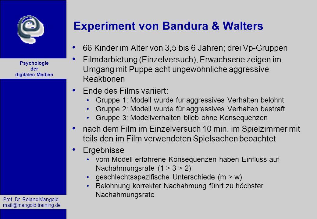 Prof. Dr. Roland Mangold mail@mangold-training.de Psychologie der digitalen Medien Experiment von Bandura & Walters 66 Kinder im Alter von 3,5 bis 6 J