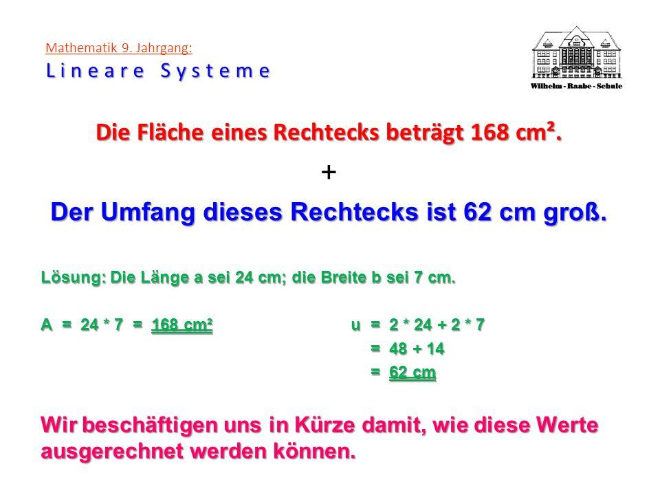 Lineare Systeme Mathematik 9. Jahrgang: Lineare Systeme Die Fläche eines Rechtecks beträgt 168 cm². + Der Umfang dieses Rechtecks ist 62 cm groß. Lösu