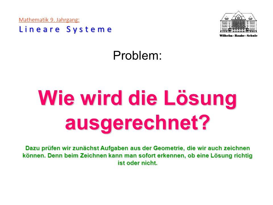 Lineare Systeme Mathematik 9. Jahrgang: Lineare Systeme Problem: Wie wird die Lösung ausgerechnet? Dazu prüfen wir zunächst Aufgaben aus der Geometrie