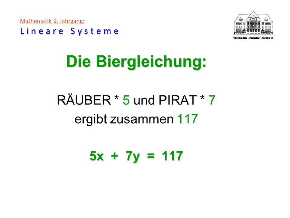 Lineare Systeme Mathematik 9. Jahrgang: Lineare Systeme Die Biergleichung: RÄUBER * 5 und PIRAT * 7 ergibt zusammen 117 5x + 7y = 117