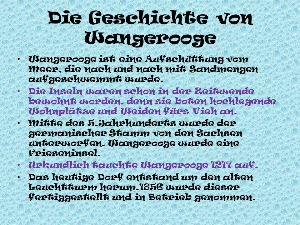 Die Geschichte von Wangerooge Wangerooge ist eine Aufschüttung vom Meer, die nach und nach mit Sandmengen aufgeschwemmt wurde. Die Inseln waren schon
