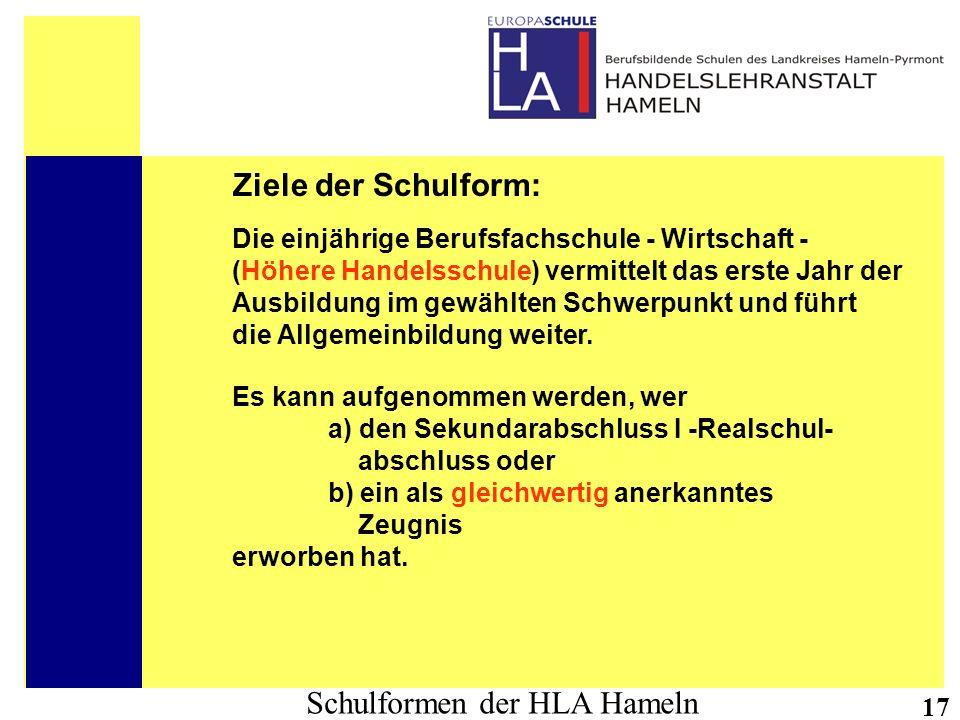 Schulformen der HLA Hameln 17 Ziele der Schulform: Die einjährige Berufsfachschule - Wirtschaft - (Höhere Handelsschule) vermittelt das erste Jahr der
