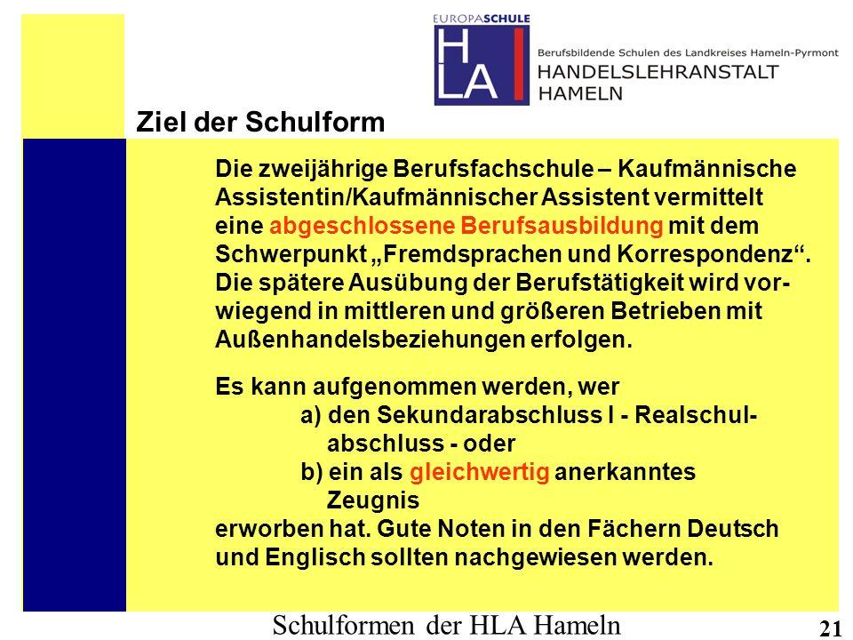 Schulformen der HLA Hameln 21 Ziel der Schulform Die zweijährige Berufsfachschule – Kaufmännische Assistentin/Kaufmännischer Assistent vermittelt eine