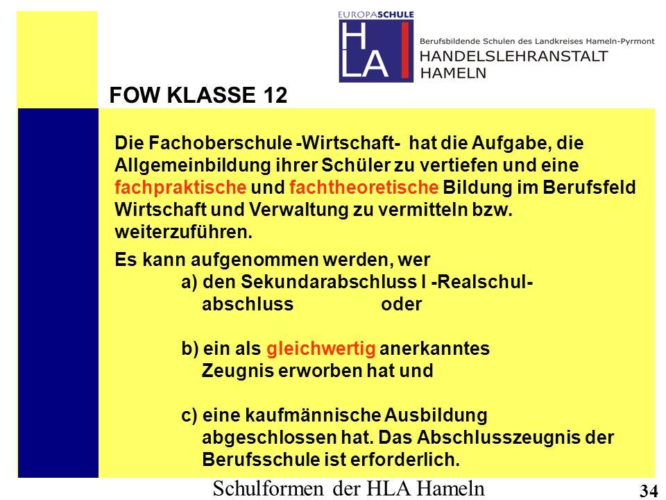 Schulformen der HLA Hameln 34 FOW KLASSE 12 Die Fachoberschule -Wirtschaft- hat die Aufgabe, die Allgemeinbildung ihrer Schüler zu vertiefen und eine