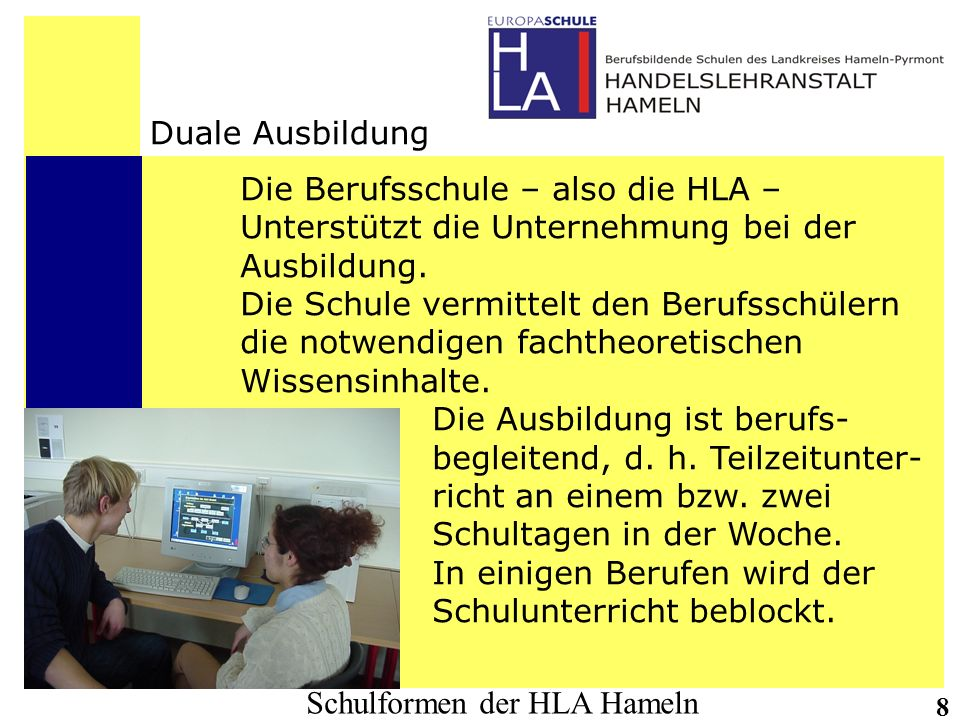 Schulformen der HLA Hameln 8 Duale Ausbildung Die Berufsschule – also die HLA – Unterstützt die Unternehmung bei der Ausbildung. Die Schule vermittelt