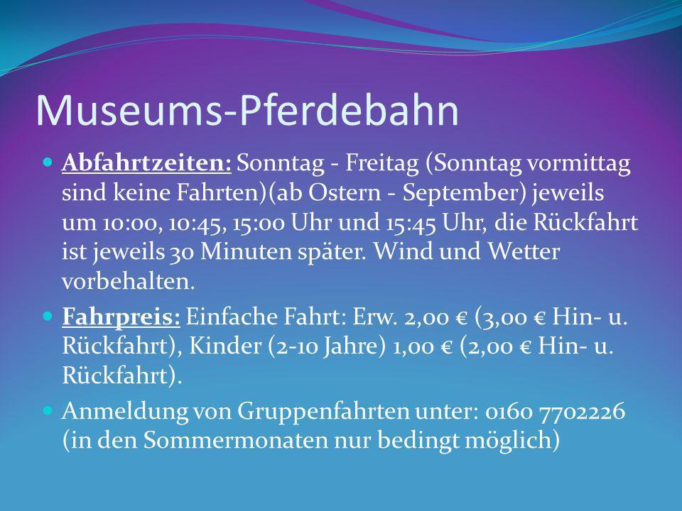 Museums-Pferdebahn Abfahrtzeiten: Sonntag - Freitag (Sonntag vormittag sind keine Fahrten)(ab Ostern - September) jeweils um 10:00, 10:45, 15:00 Uhr u