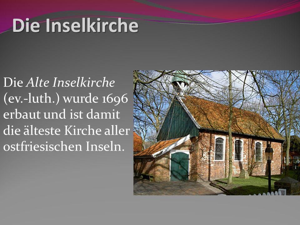 Die Inselkirche Die Alte Inselkirche (ev.-luth.) wurde 1696 erbaut und ist damit die älteste Kirche aller ostfriesischen Inseln.