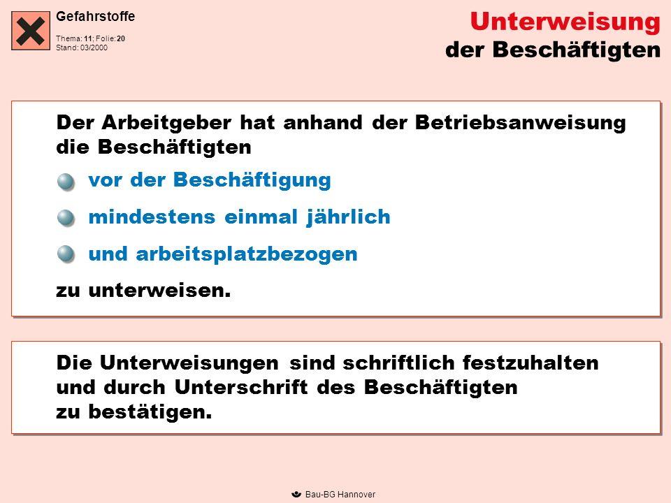 Gefahrstoffe Thema: 11; Folie: Stand: 03/2000 Bau-BG Hannover Unterweisung der Beschäftigten Der Arbeitgeber hat anhand der Betriebsanweisung die Besc