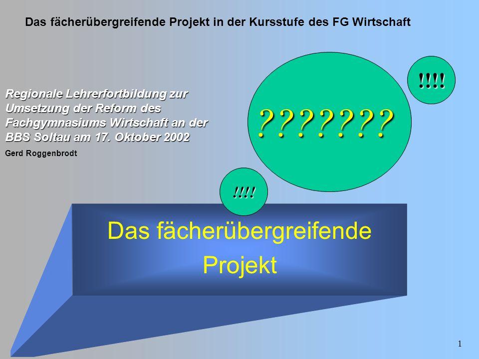 Das fächerübergreifende Projekt in der Kursstufe des FG Wirtschaft Gerd Roggenbrodt 1 Das fächerübergreifende Projekt Regionale Lehrerfortbildung zur