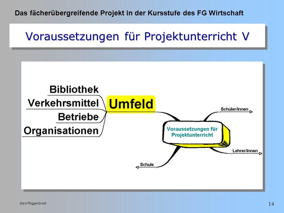 Das fächerübergreifende Projekt in der Kursstufe des FG Wirtschaft Gerd Roggenbrodt 14 Voraussetzungen für Projektunterricht V