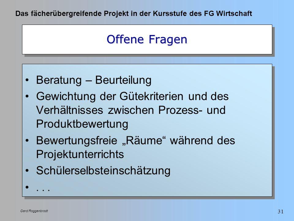 Das fächerübergreifende Projekt in der Kursstufe des FG Wirtschaft Gerd Roggenbrodt 31 Offene Fragen Beratung – Beurteilung Gewichtung der Gütekriteri