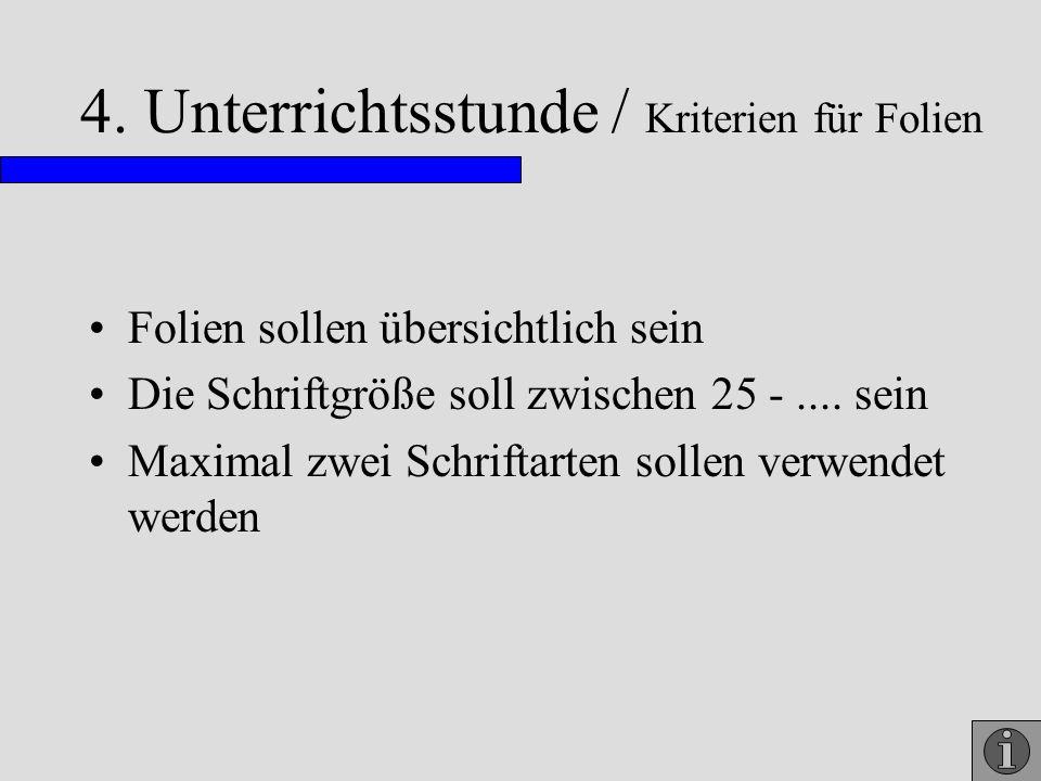 4. Unterrichtsstunde / Kriterien für Folien Folien sollen übersichtlich sein Die Schriftgröße soll zwischen 25 -.... sein Maximal zwei Schriftarten so