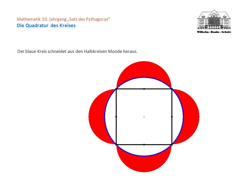Mathematik 10. Jahrgang Satz des Pythagoras Die Quadratur des Kreises Der blaue Kreis schneidet aus den Halbkreisen Monde heraus.