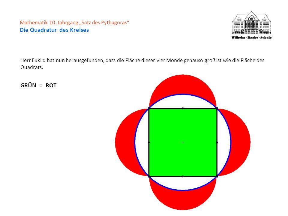 Mathematik 10. Jahrgang Satz des Pythagoras Die Quadratur des Kreises Herr Euklid hat nun herausgefunden, dass die Fläche dieser vier Monde genauso gr