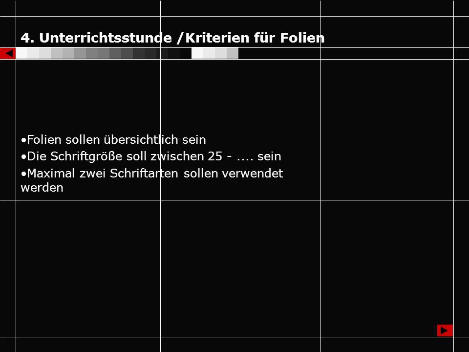 4. Unterrichtsstunde /Kriterien für Folien Folien sollen übersichtlich sein Die Schriftgröße soll zwischen 25 -.... sein Maximal zwei Schriftarten sol