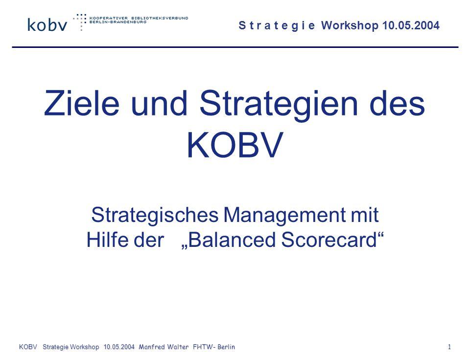 S t r a t e g i e Workshop 10.05.2004 KOBV Strategie Workshop 10.05.2004 Manfred Walter FHTW- Berlin 1 Ziele und Strategien des KOBV Strategisches Man