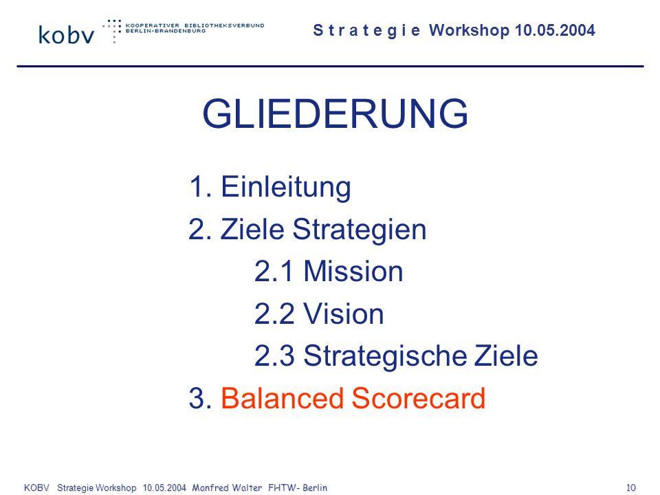 S t r a t e g i e Workshop 10.05.2004 KOBV Strategie Workshop 10.05.2004 Manfred Walter FHTW- Berlin 10 GLIEDERUNG 1. Einleitung 2. Ziele Strategien 2