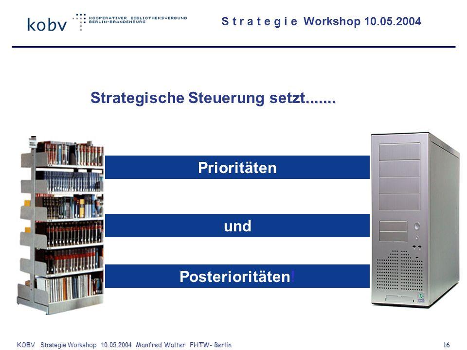S t r a t e g i e Workshop 10.05.2004 KOBV Strategie Workshop 10.05.2004 Manfred Walter FHTW- Berlin 16....... Strategische Steuerung setzt....... Pri